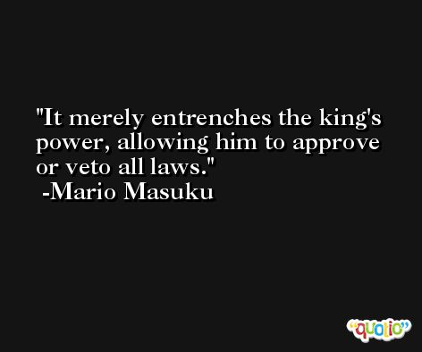 It merely entrenches the king's power, allowing him to approve or veto all laws. -Mario Masuku