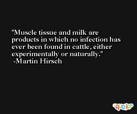 Muscle tissue and milk are products in which no infection has ever been found in cattle, either experimentally or naturally. -Martin Hirsch