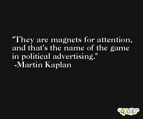 They are magnets for attention, and that's the name of the game in political advertising. -Martin Kaplan