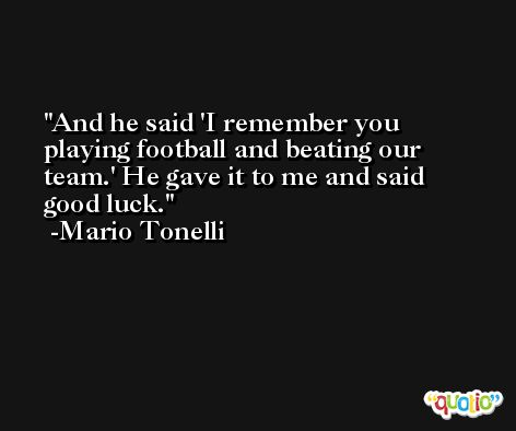 And he said 'I remember you playing football and beating our team.' He gave it to me and said good luck. -Mario Tonelli