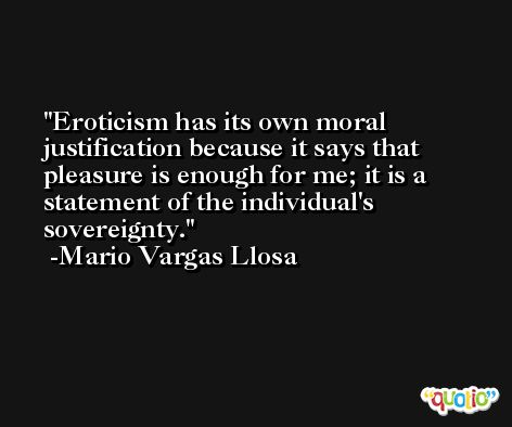 Eroticism has its own moral justification because it says that pleasure is enough for me; it is a statement of the individual's sovereignty. -Mario Vargas Llosa