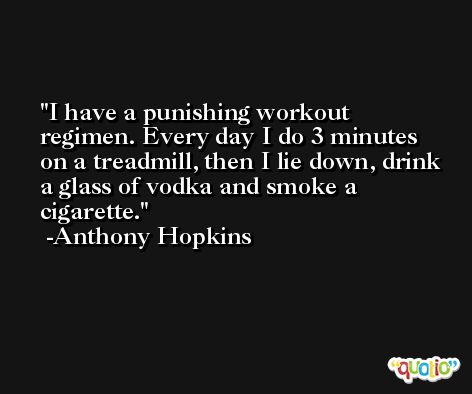 I have a punishing workout regimen. Every day I do 3 minutes on a treadmill, then I lie down, drink a glass of vodka and smoke a cigarette. -Anthony Hopkins