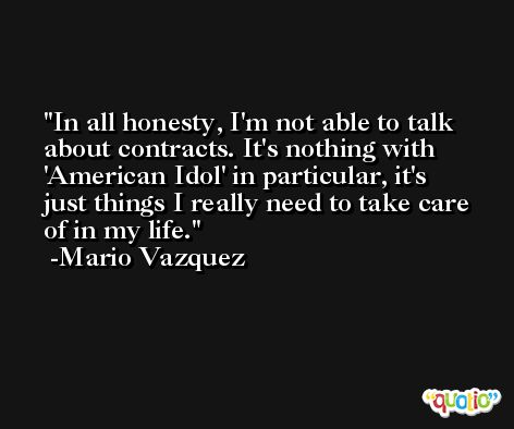 In all honesty, I'm not able to talk about contracts. It's nothing with 'American Idol' in particular, it's just things I really need to take care of in my life. -Mario Vazquez