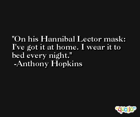 On his Hannibal Lector mask: I've got it at home. I wear it to bed every night. -Anthony Hopkins