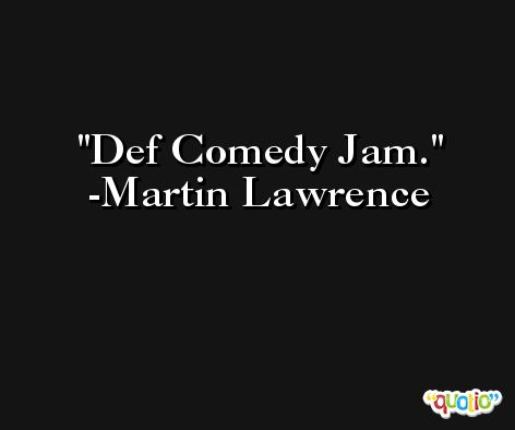 Def Comedy Jam. -Martin Lawrence