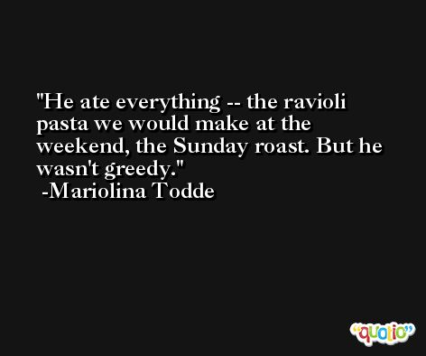 He ate everything -- the ravioli pasta we would make at the weekend, the Sunday roast. But he wasn't greedy. -Mariolina Todde