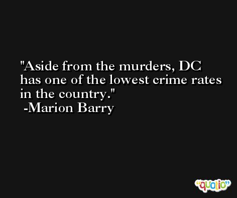Aside from the murders, DC has one of the lowest crime rates in the country. -Marion Barry