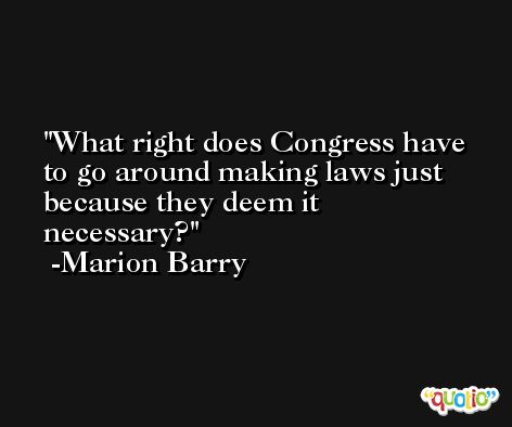 What right does Congress have to go around making laws just because they deem it necessary? -Marion Barry