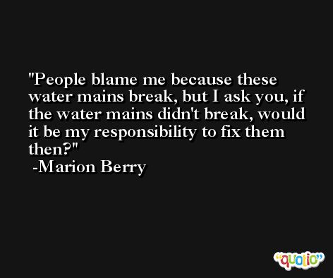 People blame me because these water mains break, but I ask you, if the water mains didn't break, would it be my responsibility to fix them then? -Marion Berry