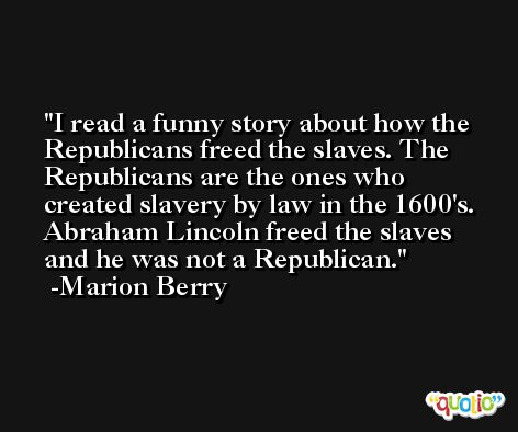 I read a funny story about how the Republicans freed the slaves. The Republicans are the ones who created slavery by law in the 1600's. Abraham Lincoln freed the slaves and he was not a Republican. -Marion Berry