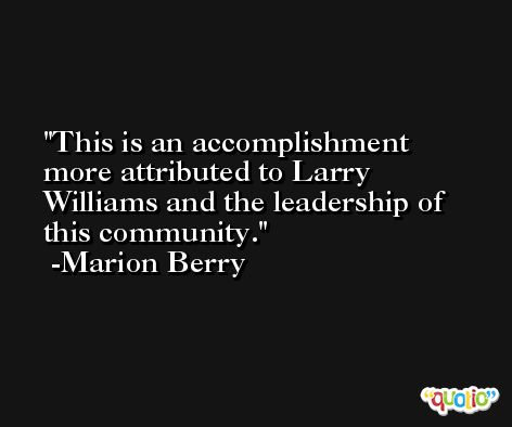 This is an accomplishment more attributed to Larry Williams and the leadership of this community. -Marion Berry