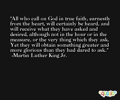 All who call on God in true faith, earnestly from the heart, will certainly be heard, and will receive what they have asked and desired, although not in the hour or in the measure, or the very thing which they ask. Yet they will obtain something greater and more glorious than they had dared to ask. -Martin Luther King Jr.