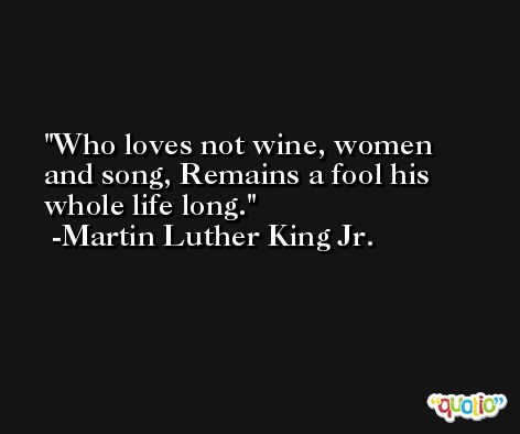 Who loves not wine, women and song, Remains a fool his whole life long. -Martin Luther King Jr.