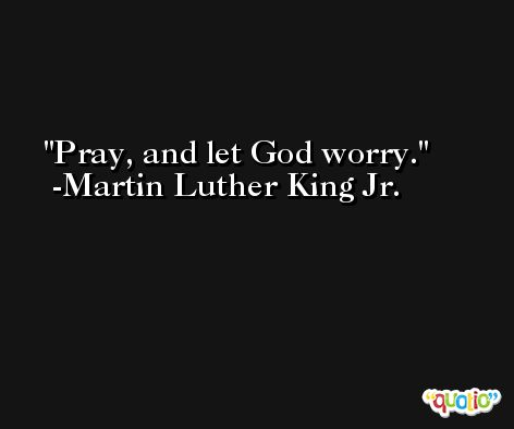 Pray, and let God worry. -Martin Luther King Jr.