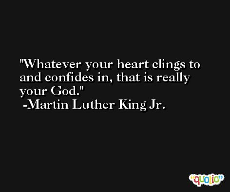 Whatever your heart clings to and confides in, that is really your God. -Martin Luther King Jr.