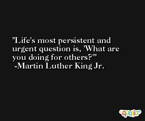 Life's most persistent and urgent question is, 'What are you doing for others?' -Martin Luther King Jr.