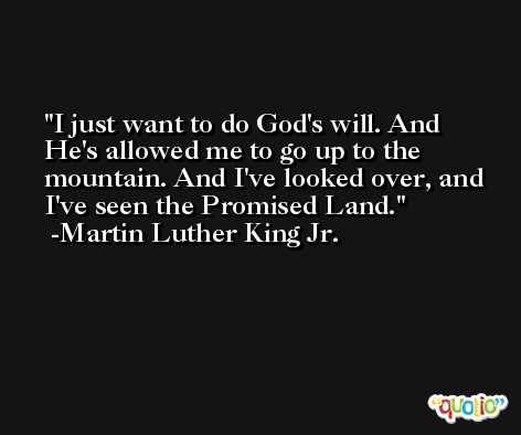 I just want to do God's will. And He's allowed me to go up to the mountain. And I've looked over, and I've seen the Promised Land. -Martin Luther King Jr.
