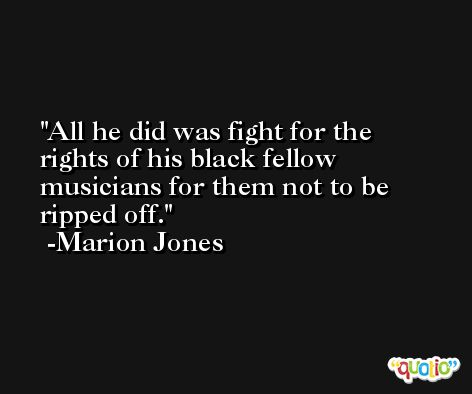 All he did was fight for the rights of his black fellow musicians for them not to be ripped off. -Marion Jones