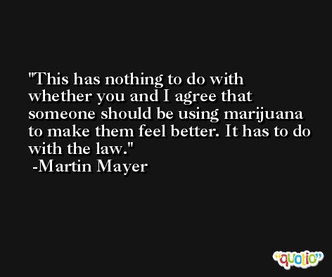 This has nothing to do with whether you and I agree that someone should be using marijuana to make them feel better. It has to do with the law. -Martin Mayer