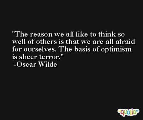 The reason we all like to think so well of others is that we are all afraid for ourselves. The basis of optimism is sheer terror. -Oscar Wilde