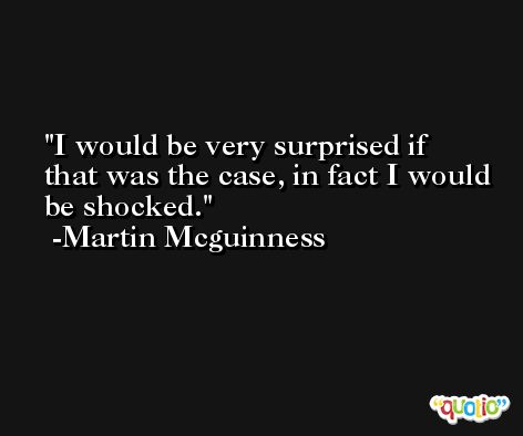 I would be very surprised if that was the case, in fact I would be shocked. -Martin Mcguinness