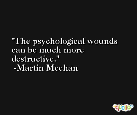 The psychological wounds can be much more destructive. -Martin Meehan