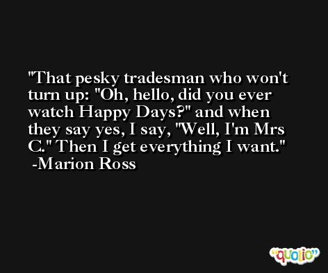 That pesky tradesman who won't turn up: 'Oh, hello, did you ever watch Happy Days?' and when they say yes, I say, 'Well, I'm Mrs C.' Then I get everything I want. -Marion Ross