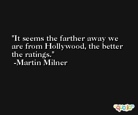 It seems the farther away we are from Hollywood, the better the ratings. -Martin Milner