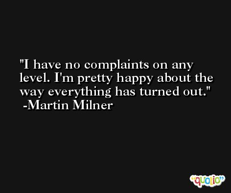 I have no complaints on any level. I'm pretty happy about the way everything has turned out. -Martin Milner