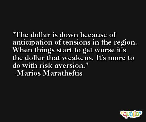 The dollar is down because of anticipation of tensions in the region. When things start to get worse it's the dollar that weakens. It's more to do with risk aversion. -Marios Maratheftis