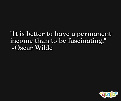 It is better to have a permanent income than to be fascinating. -Oscar Wilde