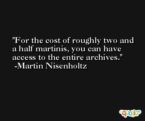 For the cost of roughly two and a half martinis, you can have access to the entire archives. -Martin Nisenholtz
