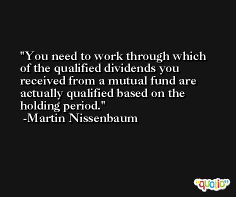 You need to work through which of the qualified dividends you received from a mutual fund are actually qualified based on the holding period. -Martin Nissenbaum
