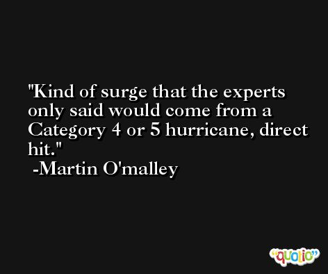 Kind of surge that the experts only said would come from a Category 4 or 5 hurricane, direct hit. -Martin O'malley