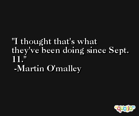 I thought that's what they've been doing since Sept. 11. -Martin O'malley