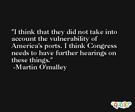 I think that they did not take into account the vulnerability of America's ports. I think Congress needs to have further hearings on these things. -Martin O'malley