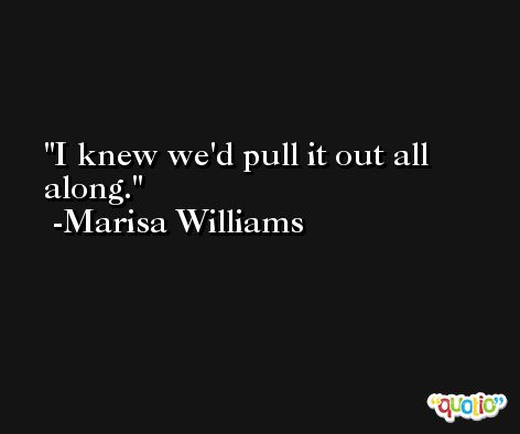 I knew we'd pull it out all along. -Marisa Williams
