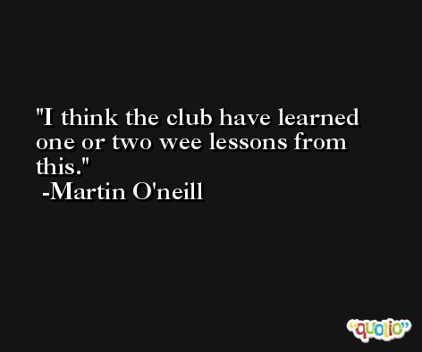 I think the club have learned one or two wee lessons from this. -Martin O'neill