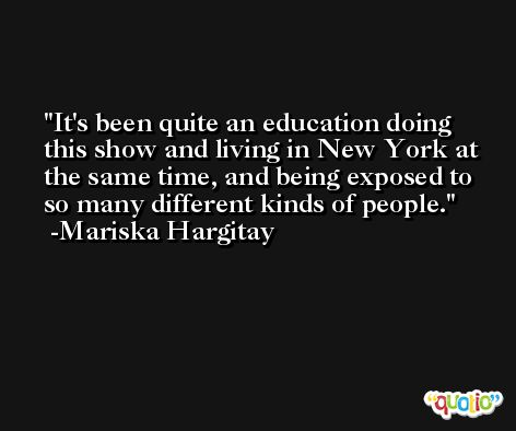It's been quite an education doing this show and living in New York at the same time, and being exposed to so many different kinds of people. -Mariska Hargitay