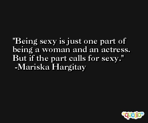 Being sexy is just one part of being a woman and an actress. But if the part calls for sexy. -Mariska Hargitay