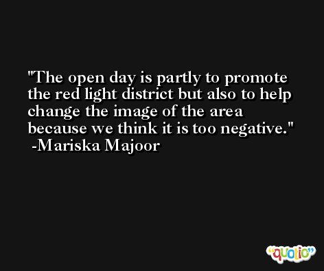 The open day is partly to promote the red light district but also to help change the image of the area because we think it is too negative. -Mariska Majoor