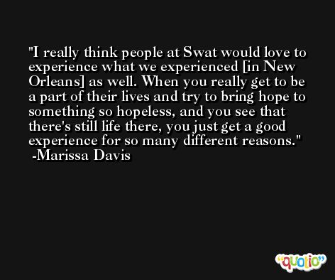 I really think people at Swat would love to experience what we experienced [in New Orleans] as well. When you really get to be a part of their lives and try to bring hope to something so hopeless, and you see that there's still life there, you just get a good experience for so many different reasons. -Marissa Davis