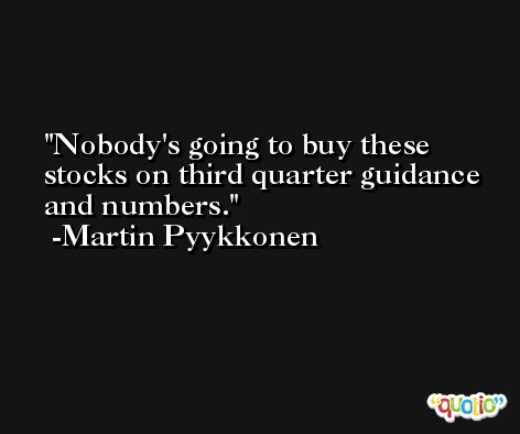 Nobody's going to buy these stocks on third quarter guidance and numbers. -Martin Pyykkonen
