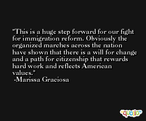 This is a huge step forward for our fight for immigration reform. Obviously the organized marches across the nation have shown that there is a will for change and a path for citizenship that rewards hard work and reflects American values. -Marissa Graciosa