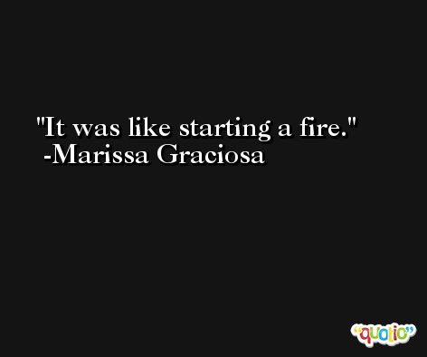 It was like starting a fire. -Marissa Graciosa