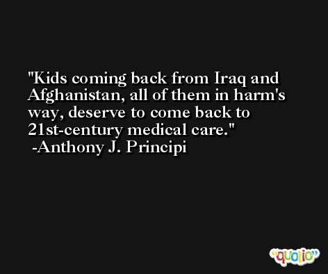Kids coming back from Iraq and Afghanistan, all of them in harm's way, deserve to come back to 21st-century medical care. -Anthony J. Principi