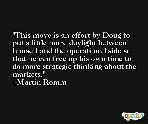 This move is an effort by Doug to put a little more daylight between himself and the operational side so that he can free up his own time to do more strategic thinking about the markets. -Martin Romm