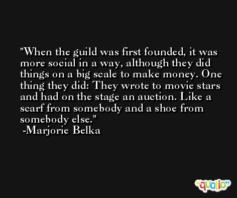 When the guild was first founded, it was more social in a way, although they did things on a big scale to make money. One thing they did: They wrote to movie stars and had on the stage an auction. Like a scarf from somebody and a shoe from somebody else. -Marjorie Belka