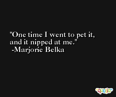 One time I went to pet it, and it nipped at me. -Marjorie Belka