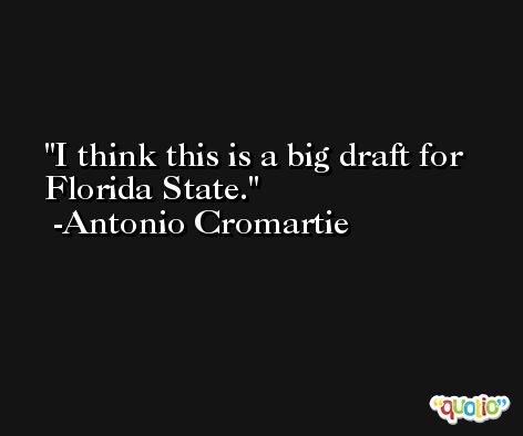I think this is a big draft for Florida State. -Antonio Cromartie